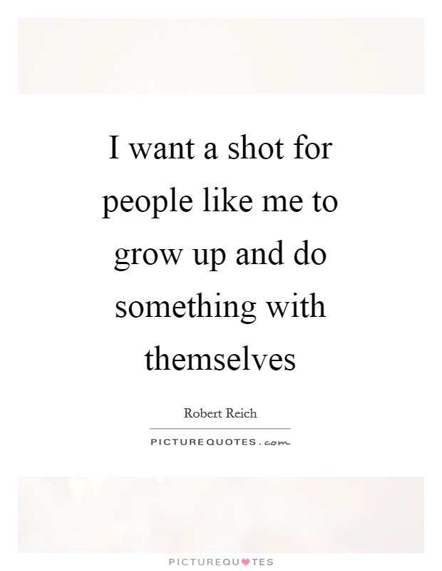 I want a shot for people like me to grow up and do something with themselves Picture Quote #1
