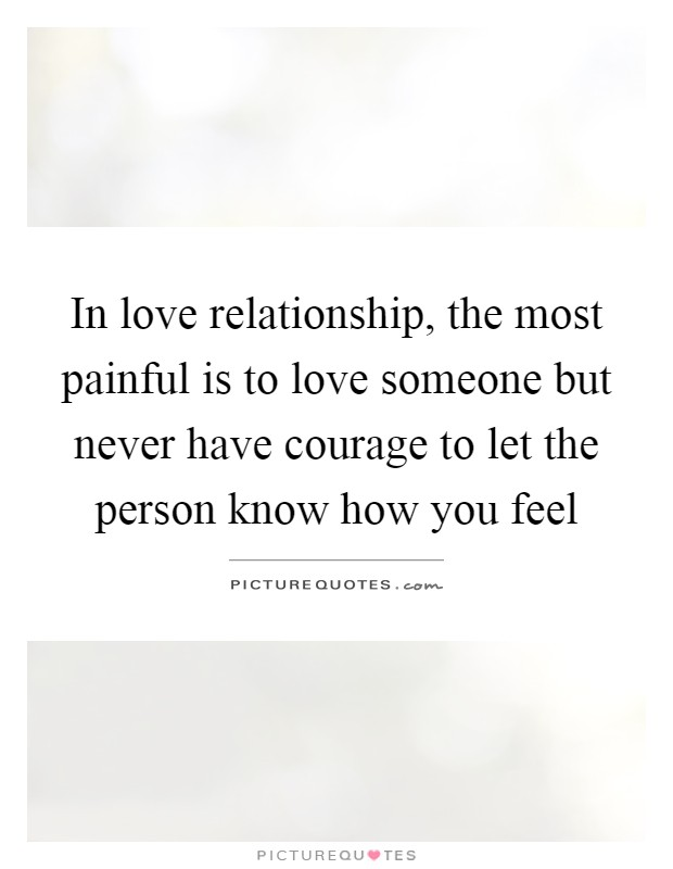 In love relationship, the most painful is to love someone but never have courage to let the person know how you feel Picture Quote #1