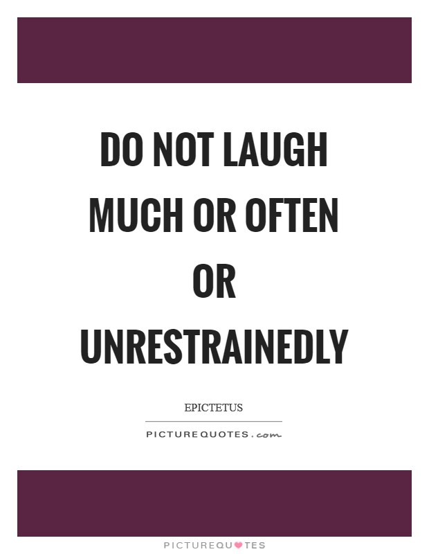 Do not laugh much or often or unrestrainedly Picture Quote #1