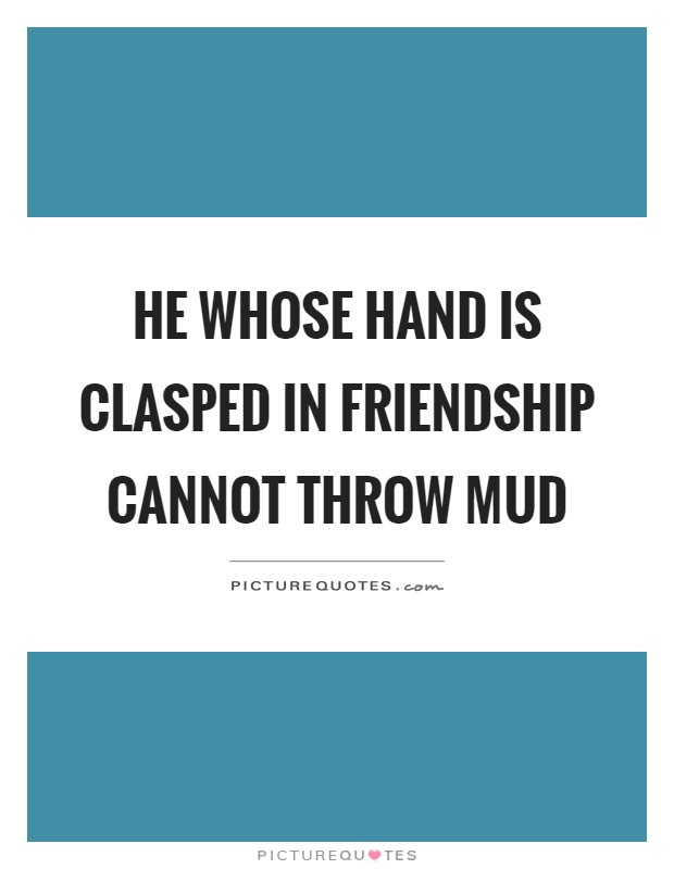He whose hand is clasped in friendship cannot throw mud Picture Quote #1