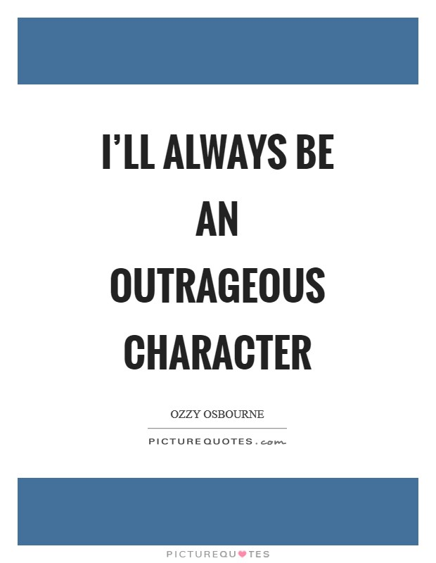 I'll always be an outrageous character Picture Quote #1