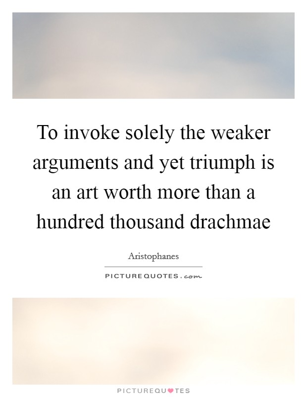 To invoke solely the weaker arguments and yet triumph is an art worth more than a hundred thousand drachmae Picture Quote #1