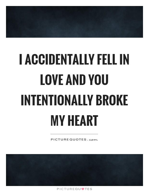 I accidentally fell in love and you intentionally broke my heart Picture Quote #1