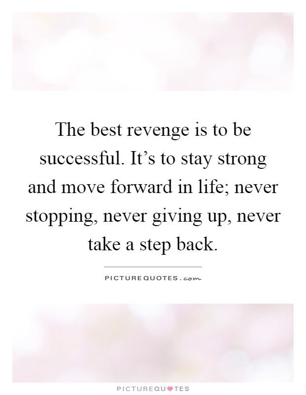 The best revenge is to be successful. It's to stay strong and move forward in life; never stopping, never giving up, never take a step back Picture Quote #1
