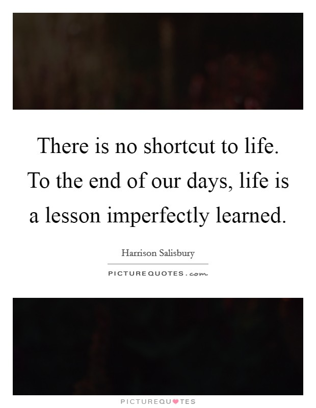 There is no shortcut to life. To the end of our days, life is a lesson imperfectly learned Picture Quote #1