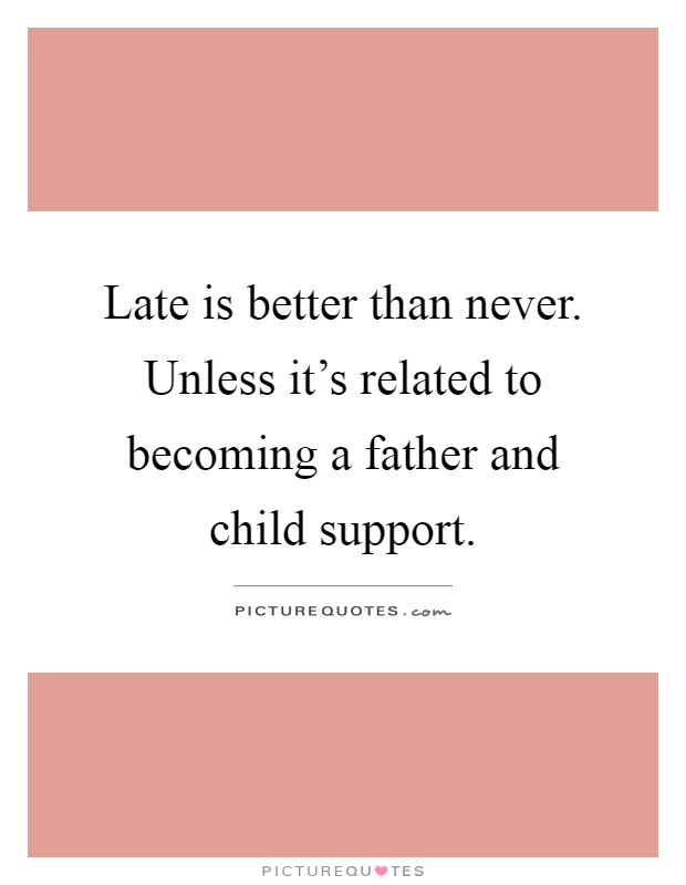 Late is better than never. Unless it's related to becoming a father and child support Picture Quote #1