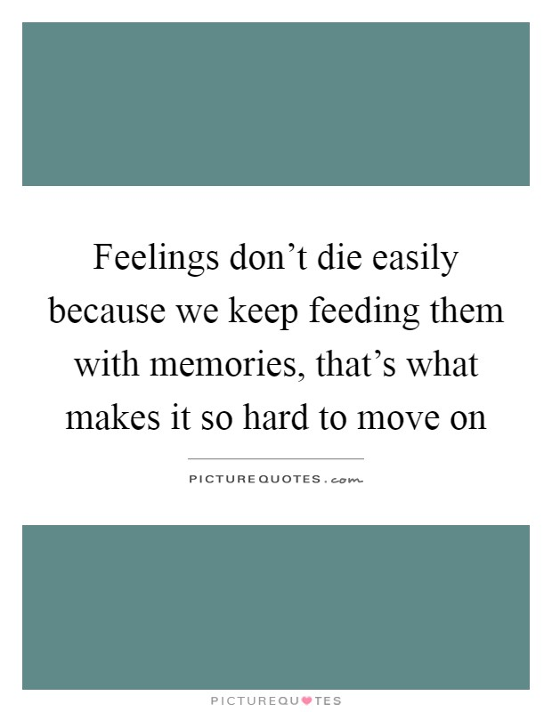 Feelings don't die easily because we keep feeding them with memories, that's what makes it so hard to move on Picture Quote #1