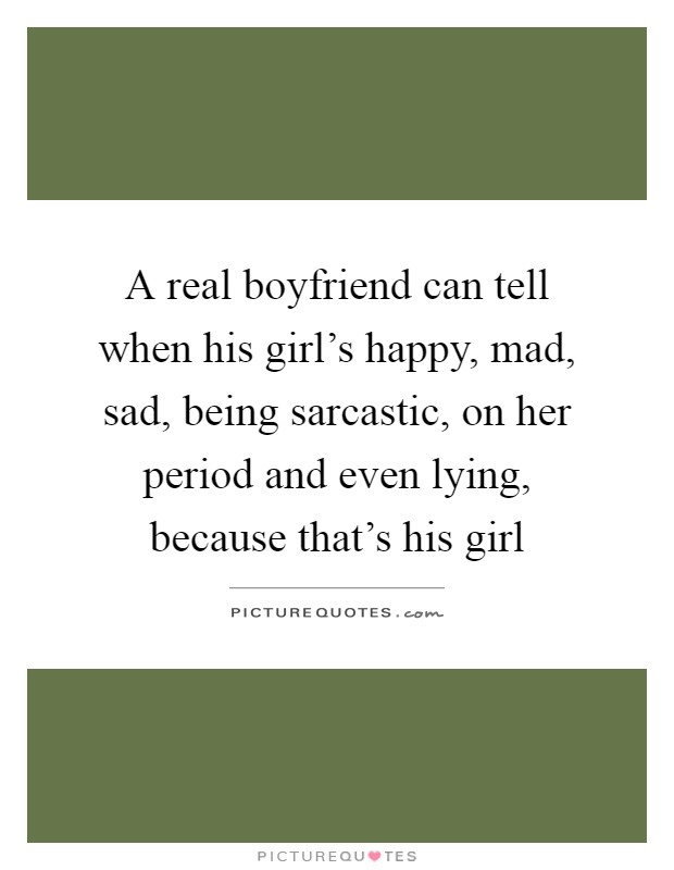 A real boyfriend can tell when his girl's happy, mad, sad, being sarcastic, on her period and even lying, because that's his girl Picture Quote #1