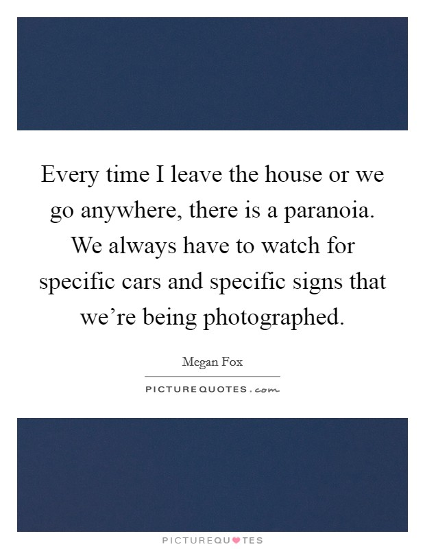 Every time I leave the house or we go anywhere, there is a paranoia. We always have to watch for specific cars and specific signs that we're being photographed Picture Quote #1