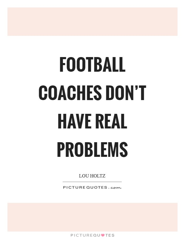 Football coaches don't have real problems Picture Quote #1