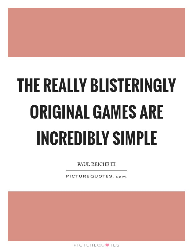 The really blisteringly original games are incredibly simple Picture Quote #1