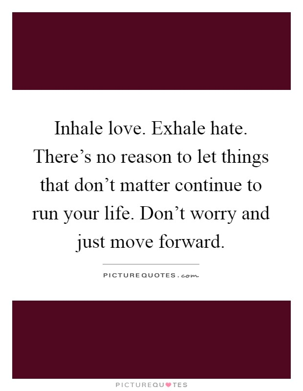Inhale love. Exhale hate. There's no reason to let things that don't matter continue to run your life. Don't worry and just move forward Picture Quote #1
