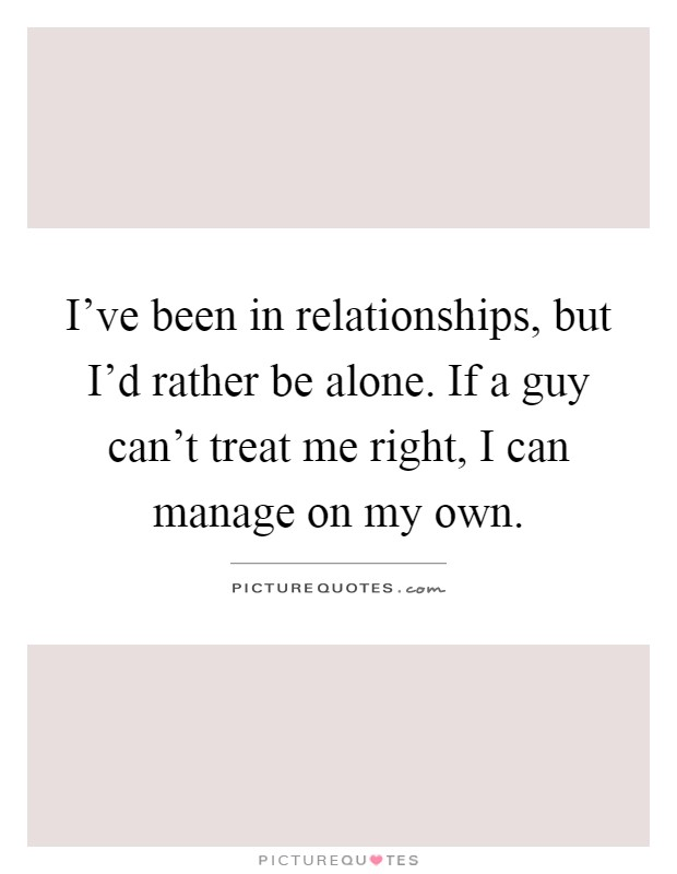 I've been in relationships, but I'd rather be alone. If a guy can't treat me right, I can manage on my own Picture Quote #1