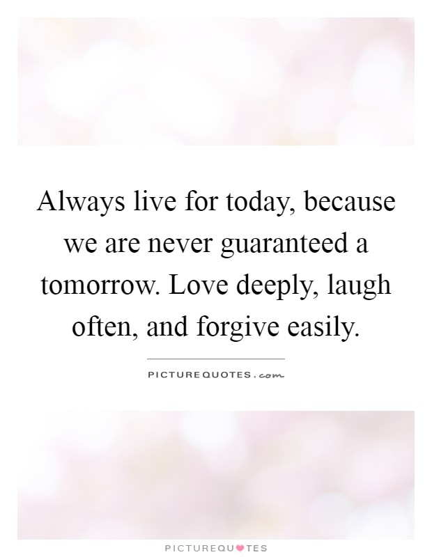 Live For Today Quotes Extraordinary Always Live For Today Because We Are Never Guaranteed A