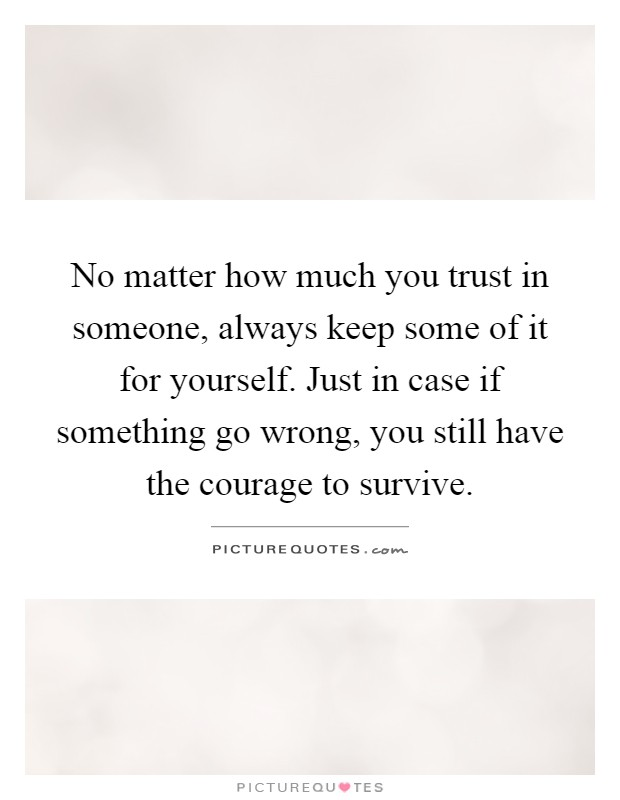 No matter how much you trust in someone, always keep some of it for yourself. Just in case if something go wrong, you still have the courage to survive Picture Quote #1