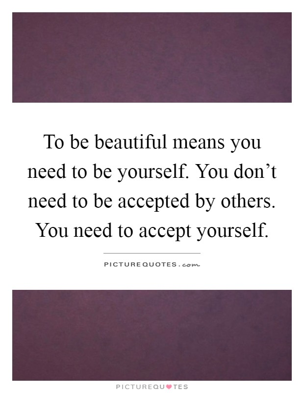 To be beautiful means you need to be yourself. You don't need to be accepted by others. You need to accept yourself Picture Quote #1
