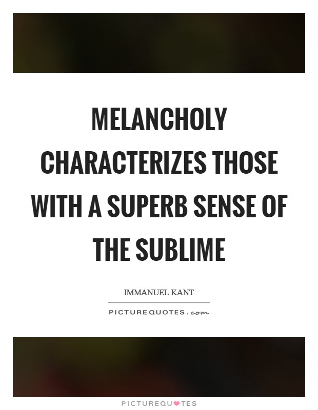 Melancholy characterizes those with a superb sense of the sublime Picture Quote #1