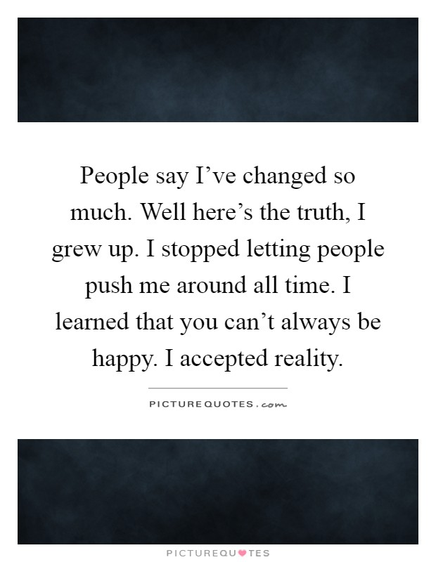 People say I've changed so much. Well here's the truth, I grew up. I stopped letting people push me around all time. I learned that you can't always be happy. I accepted reality Picture Quote #1