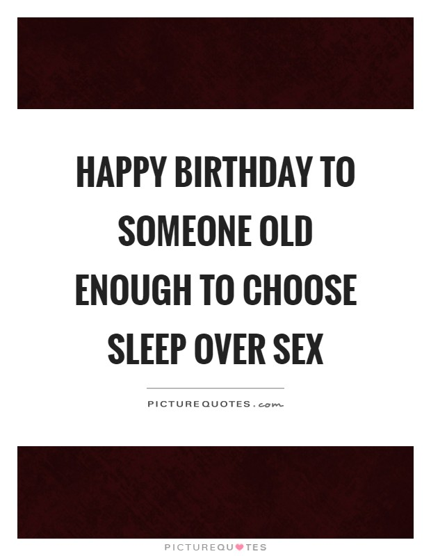 Happy birthday to someone old enough to choose sleep over sex Picture Quote #1