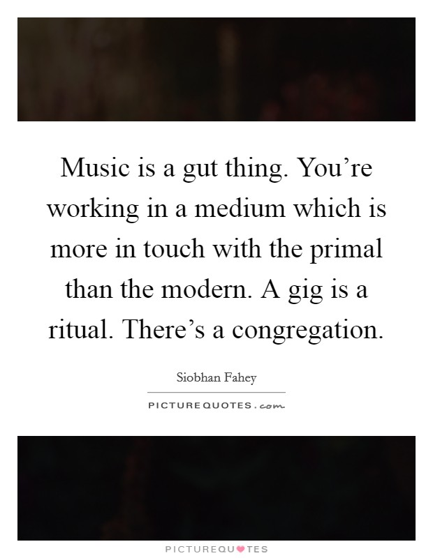 Music is a gut thing. You're working in a medium which is more in touch with the primal than the modern. A gig is a ritual. There's a congregation Picture Quote #1