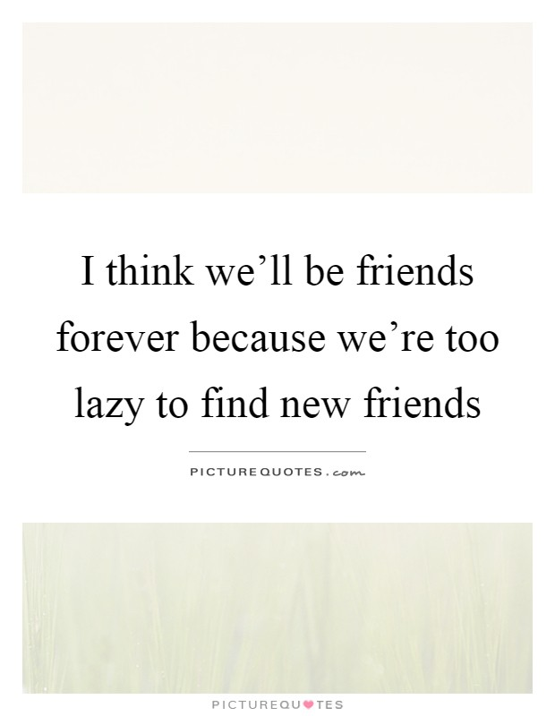 I think we'll be friends forever because we're too lazy to find new friends Picture Quote #1