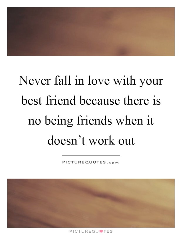 Never fall in love with your best friend because there is no ...