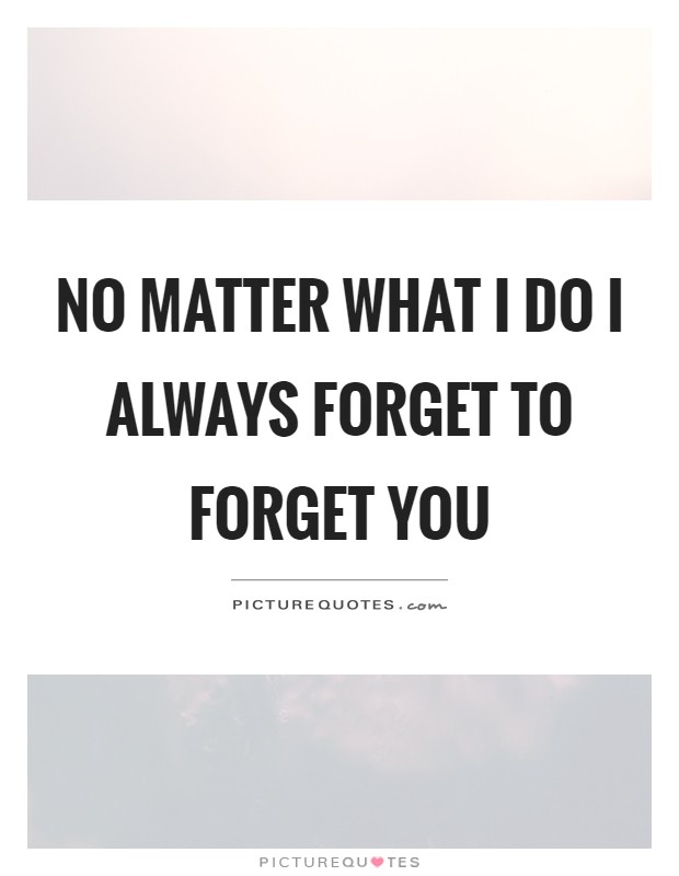 No matter what I do I always forget to forget you Picture Quote #1