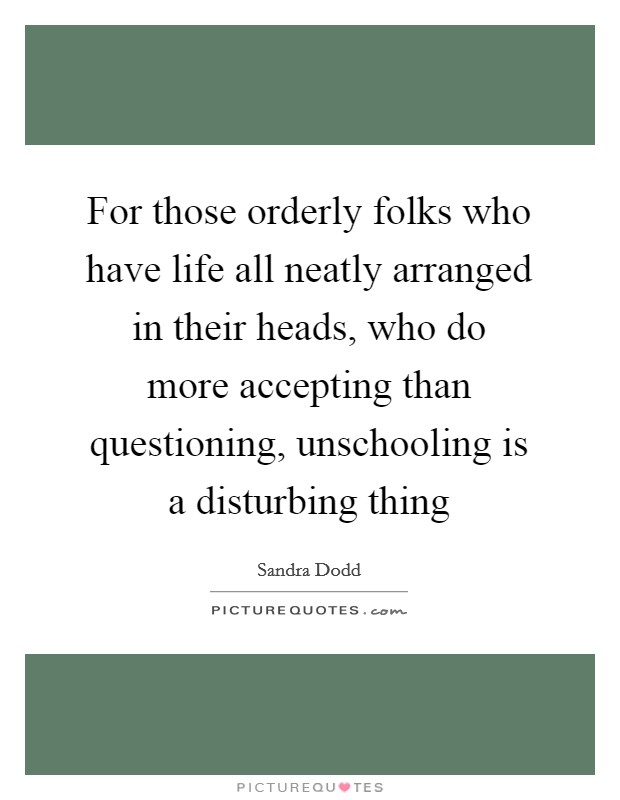 For those orderly folks who have life all neatly arranged in their heads, who do more accepting than questioning, unschooling is a disturbing thing Picture Quote #1