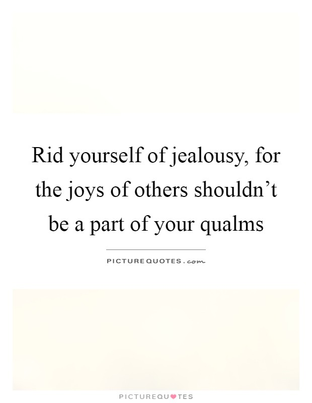 Rid yourself of jealousy, for the joys of others shouldn't be a part of your qualms Picture Quote #1