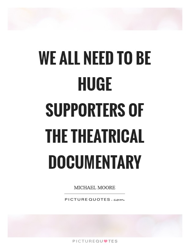 We all need to be huge supporters of the theatrical documentary Picture Quote #1