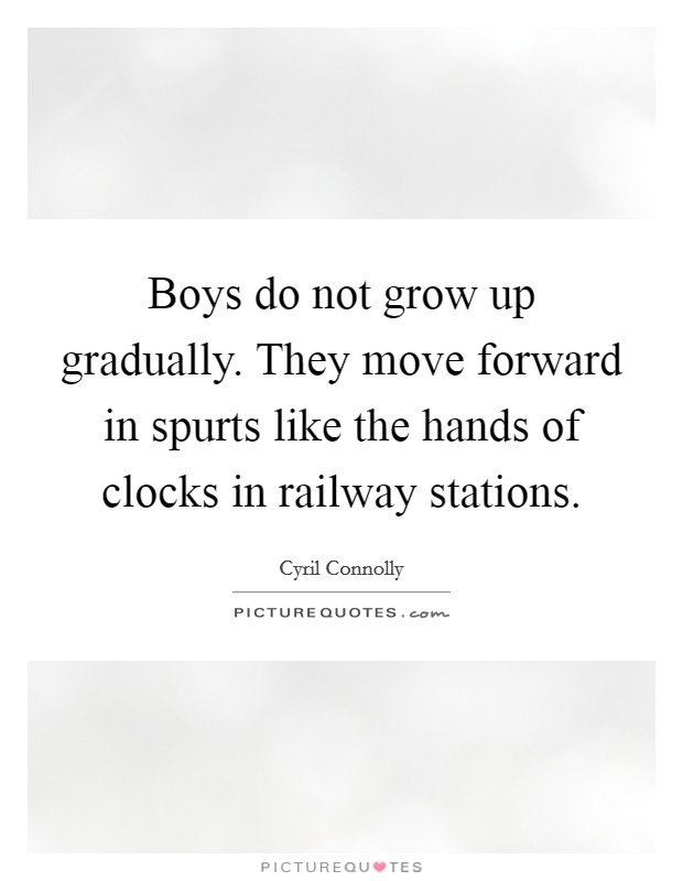 Boys do not grow up gradually. They move forward in spurts like the hands of clocks in railway stations Picture Quote #1