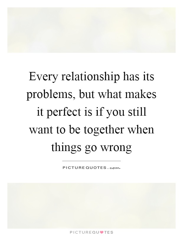 Every relationship has its problems, but what makes it perfect is if you still want to be together when things go wrong Picture Quote #1