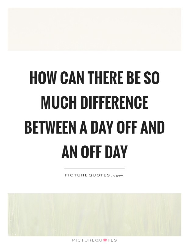 How can there be so much difference between a day off and an off day Picture Quote #1
