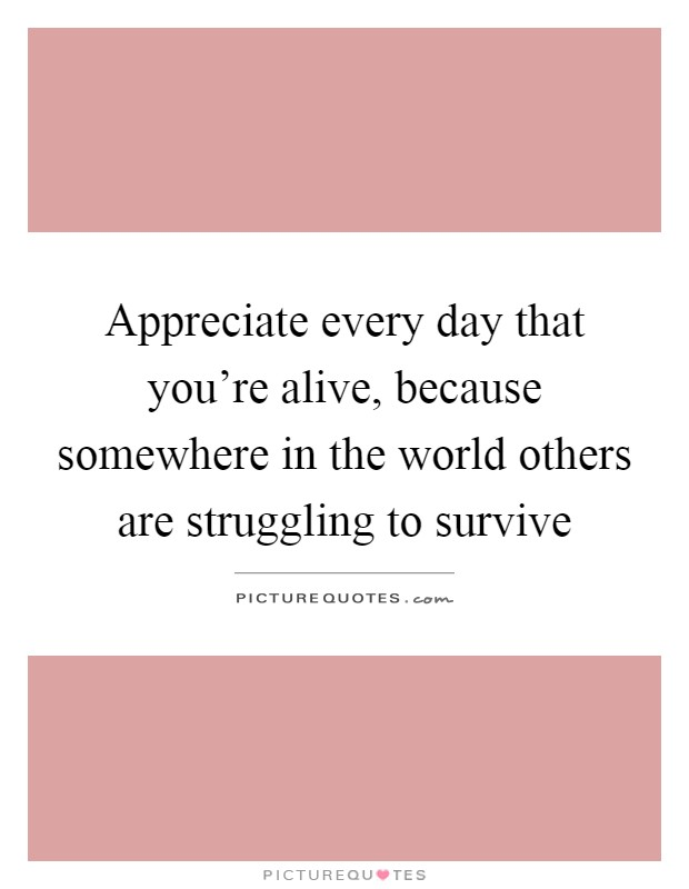 Appreciate every day that you're alive, because somewhere in the world others are struggling to survive Picture Quote #1
