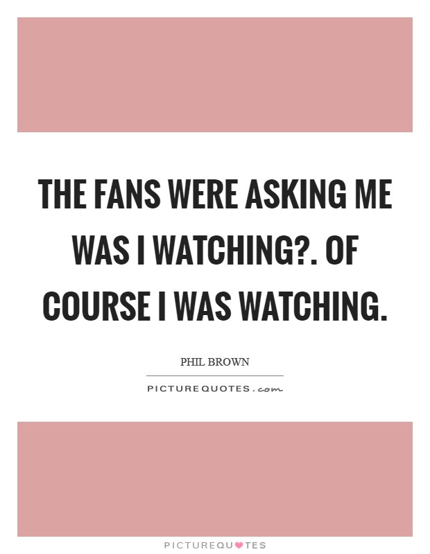 The fans were asking me was I watching?. Of course I was watching Picture Quote #1