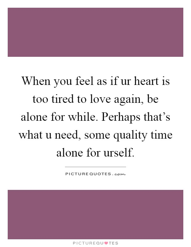 When you feel as if ur heart is too tired to love again, be alone for while. Perhaps that's what u need, some quality time alone for urself Picture Quote #1
