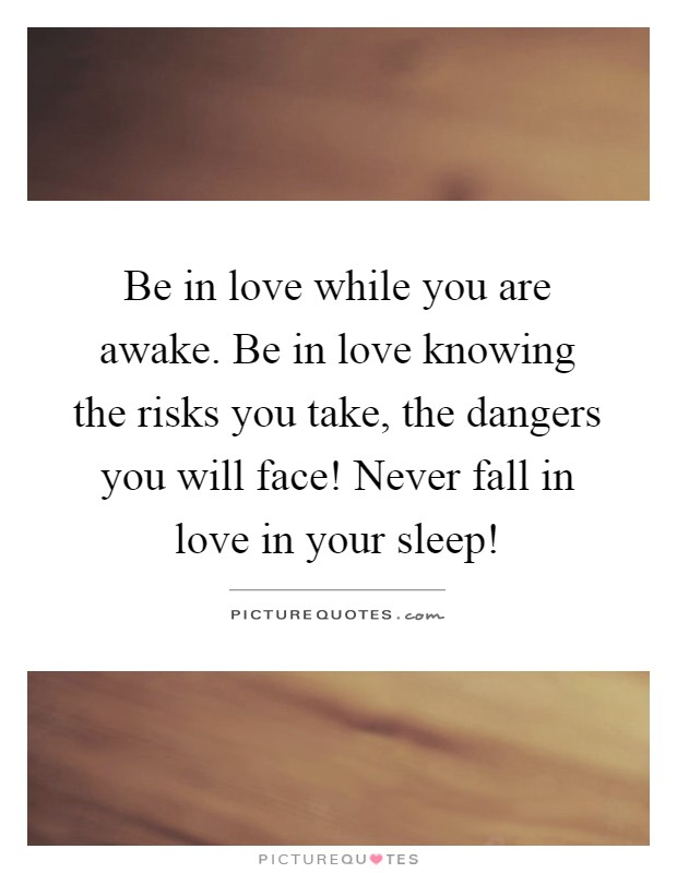 Be in love while you are awake. Be in love knowing the risks you take, the dangers you will face! Never fall in love in your sleep! Picture Quote #1