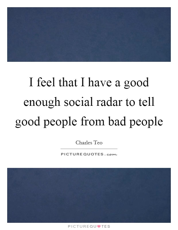 I feel that I have a good enough social radar to tell good people from bad people Picture Quote #1