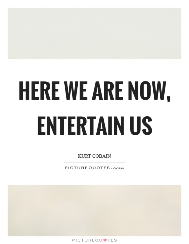 Here we are now, entertain us Picture Quote #1