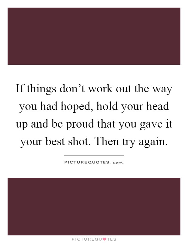 If things don't work out the way you had hoped, hold your head up and be proud that you gave it your best shot. Then try again Picture Quote #1