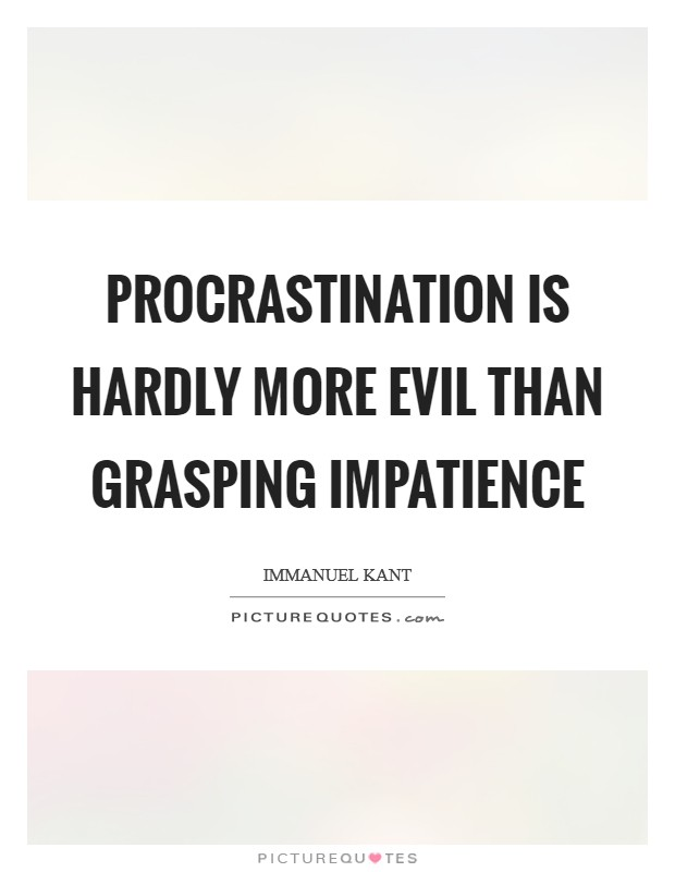 Procrastination is hardly more evil than grasping impatience Picture Quote #1