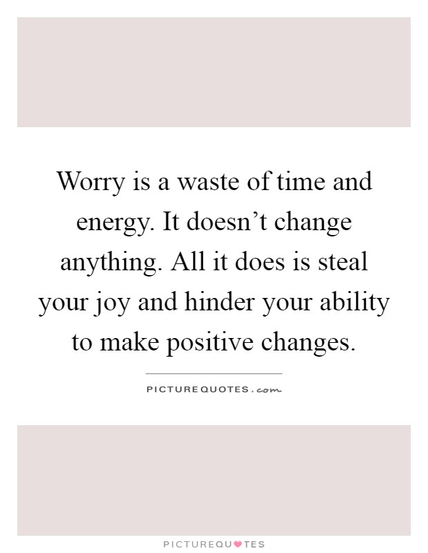 Worry is a waste of time and energy. It doesn't change anything. All it does is steal your joy and hinder your ability to make positive changes Picture Quote #1