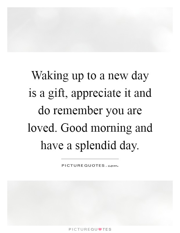 Waking up to a new day is a gift, appreciate it and do remember you are loved. Good morning and have a splendid day Picture Quote #1