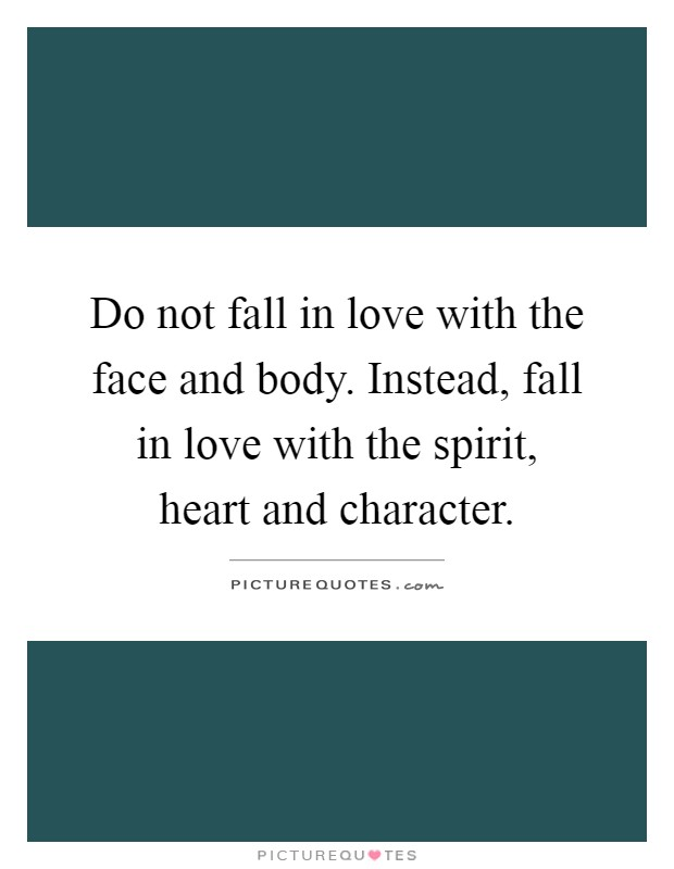 Do not fall in love with the face and body. Instead, fall in love with the spirit, heart and character Picture Quote #1