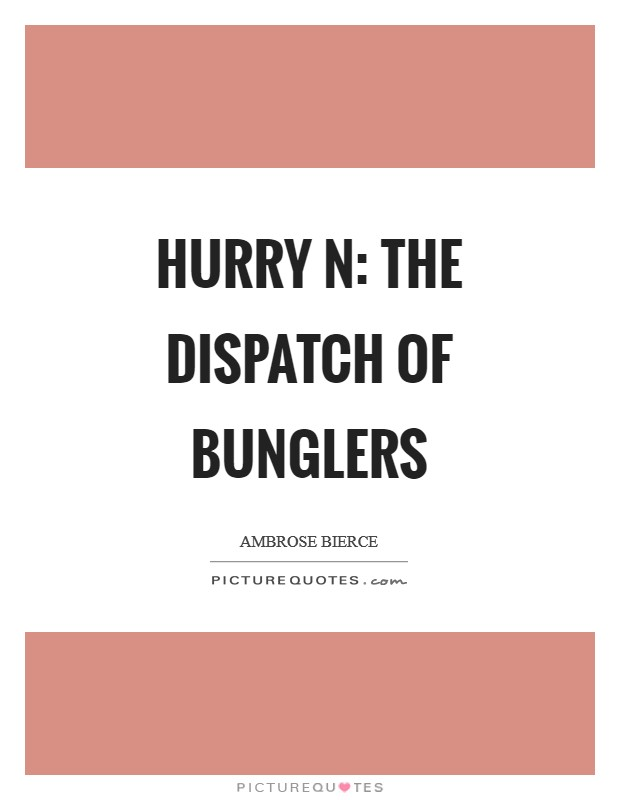 Hurry n: The dispatch of bunglers Picture Quote #1
