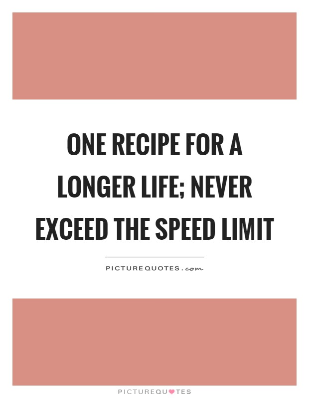 One recipe for a longer life; never exceed the speed limit Picture Quote #1