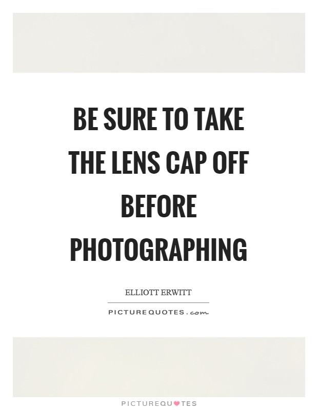 Be sure to take the lens cap off before photographing Picture Quote #1