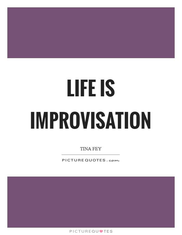 Life is improvisation Picture Quote #1