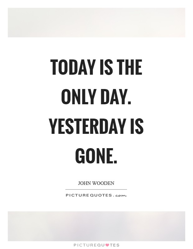 Today is the only day. Yesterday is gone Picture Quote #1