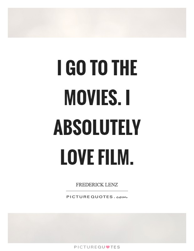 I go to the movies. I absolutely love film Picture Quote #1